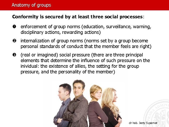 Anatomy of groups Conformity is secured by at least three social processes: enforcement of
