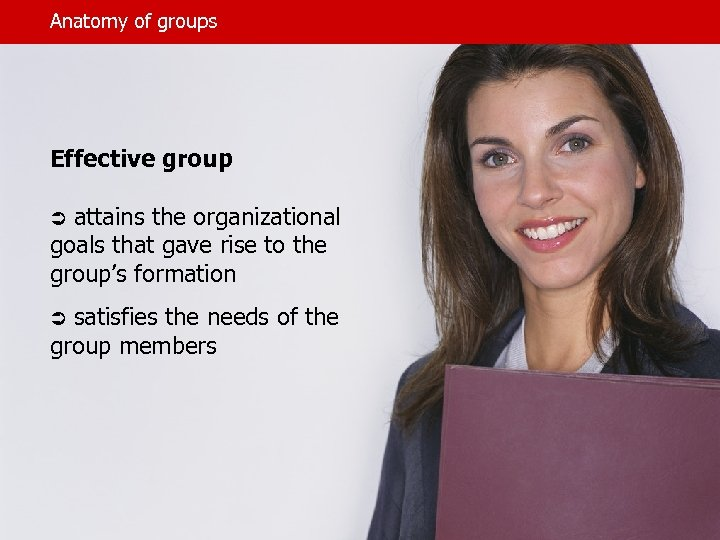 Anatomy of groups Effective group Ü attains the organizational goals that gave rise to