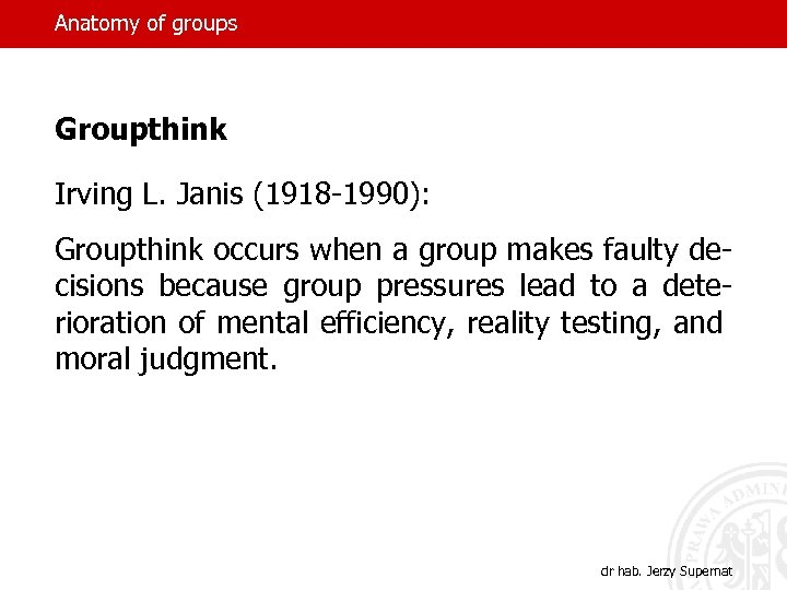 Anatomy of groups Groupthink Irving L. Janis (1918 -1990): Groupthink occurs when a group