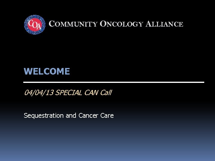 COMMUNITY ONCOLOGY ALLIANCE WELCOME 04/04/13 SPECIAL CAN Call Sequestration and Cancer Care