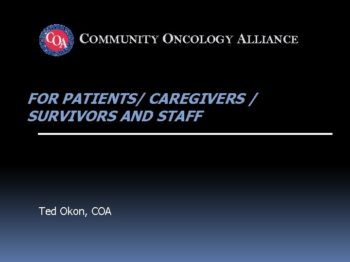 COMMUNITY ONCOLOGY ALLIANCE FOR PATIENTS/ CAREGIVERS / SURVIVORS AND STAFF Ted Okon, COA