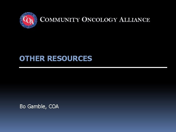 COMMUNITY ONCOLOGY ALLIANCE OTHER RESOURCES Bo Gamble, COA