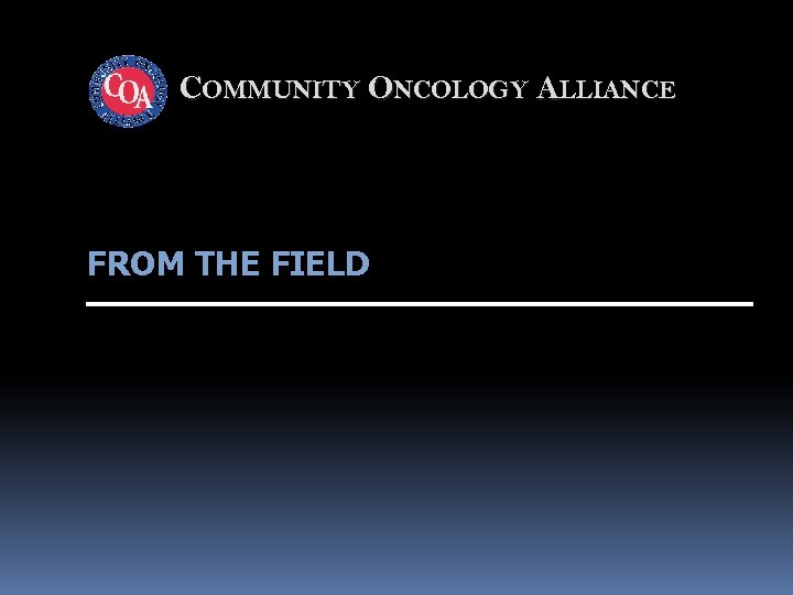 COMMUNITY ONCOLOGY ALLIANCE FROM THE FIELD