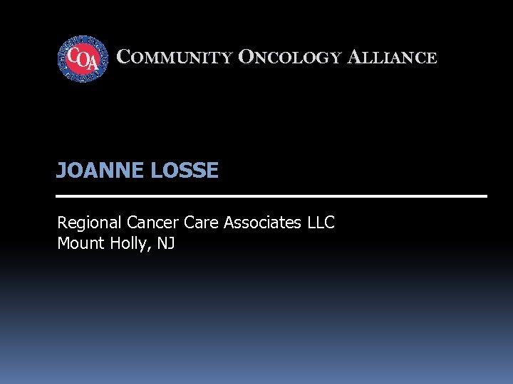 COMMUNITY ONCOLOGY ALLIANCE JOANNE LOSSE Regional Cancer Care Associates LLC Mount Holly, NJ