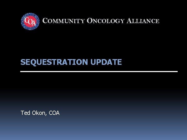 COMMUNITY ONCOLOGY ALLIANCE SEQUESTRATION UPDATE Ted Okon, COA