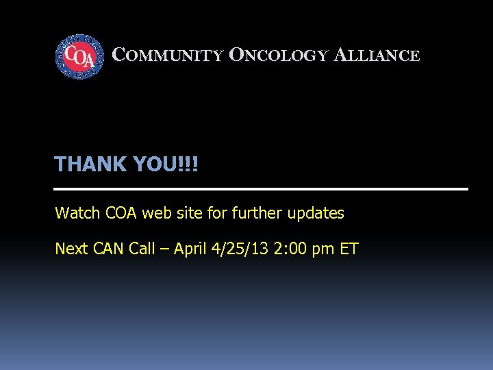 COMMUNITY ONCOLOGY ALLIANCE THANK YOU!!! Watch COA web site for further updates Next CAN