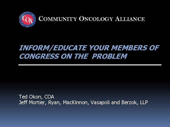COMMUNITY ONCOLOGY ALLIANCE INFORM/EDUCATE YOUR MEMBERS OF CONGRESS ON THE PROBLEM Ted Okon, COA