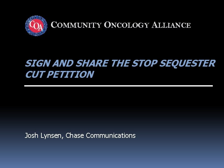 COMMUNITY ONCOLOGY ALLIANCE SIGN AND SHARE THE STOP SEQUESTER CUT PETITION Josh Lynsen, Chase