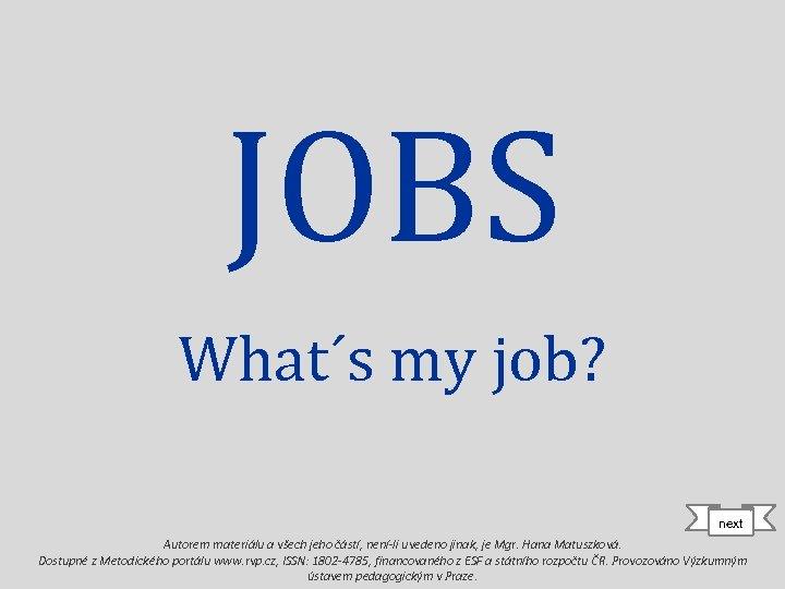 JOBS What´s my job? next Autorem materiálu a všech jeho částí, není-li uvedeno jinak,