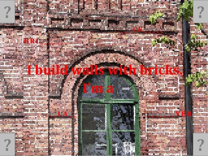 ? ? ___CK_____ BRI_______ I build walls with bricks. I'm a _____LA__ ? _______YER