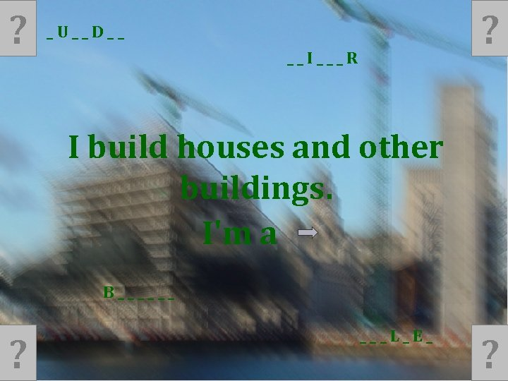 ? ? _U__D__ __I___R I build houses and other buildings. I'm a B______ ?