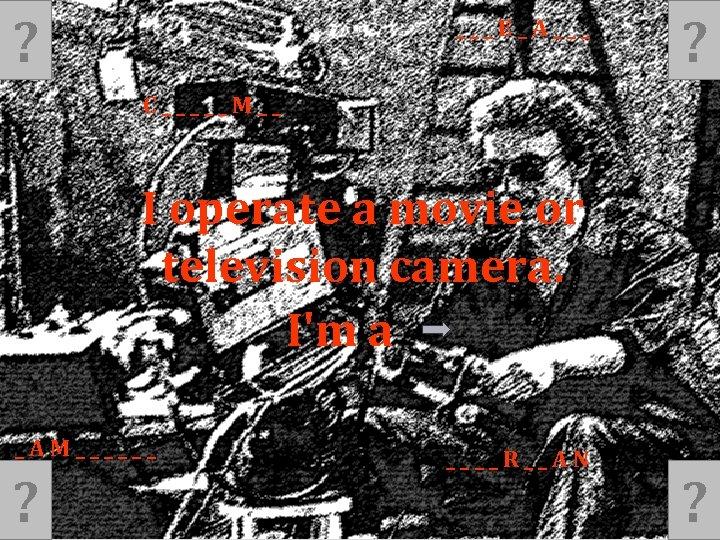 ? ___E_A___ ? C_____M__ I operate a movie or television camera. I'm a _AM______