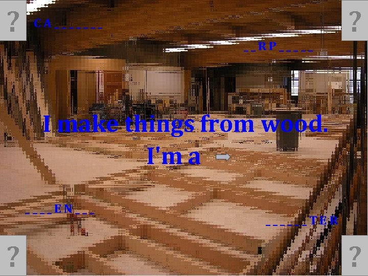 ? ? CA_______ __RP_____ I make things from wood. I'm a ____EN___ ? ______TER