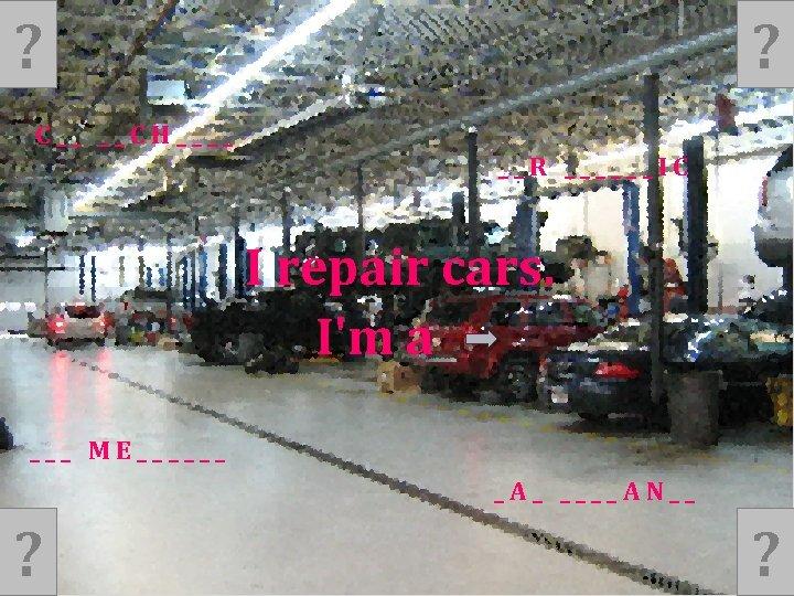 ? ? C__ __CH____ __R ______IC I repair cars. I'm a ___ ME______ _A_