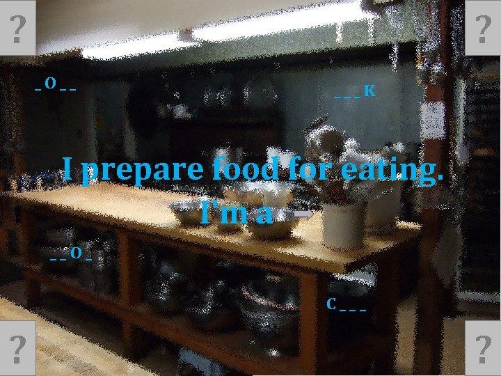 ? ? _O__ ___K I prepare food for eating. I'm a __O_ C___ ?