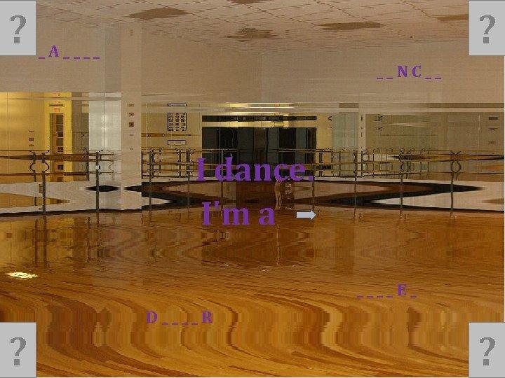 ? ? _A____ __NC__ I dance. I'm a ____E_ ? D____R ?