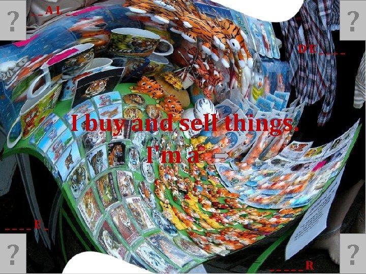 ? ? __AL__ DE____ I buy and sell things. I'm a ____E_ ? _____R