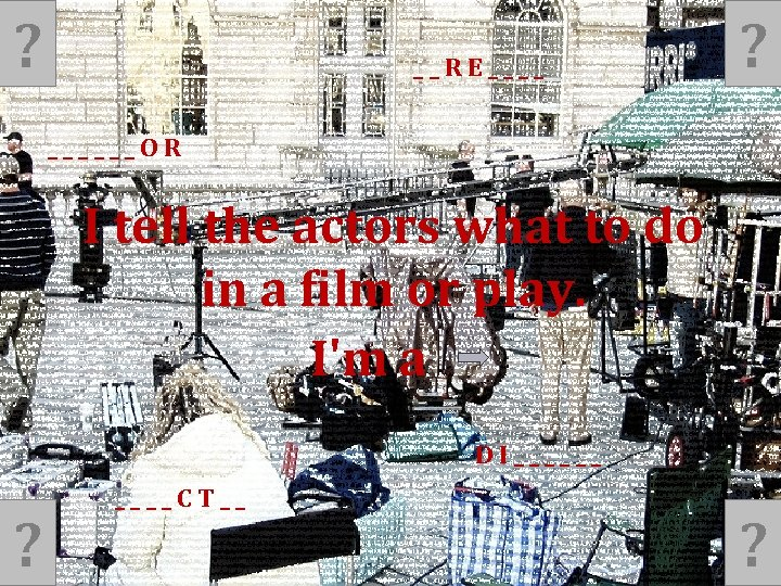 ? __RE____ ? ______OR I tell the actors what to do in a film