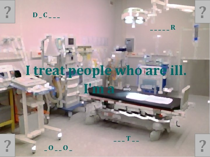 ? ? D_C___ _____R I treat people who are ill. I'm a ? ___T__