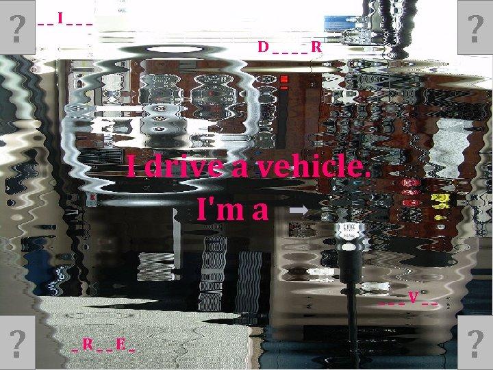 ? ? __I___ D____R I drive a vehicle. I'm a ___V__ ? _R__E_ ?