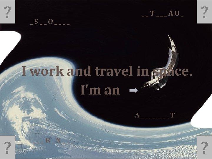 ? __T___AU_ _S__O____ ? I work and travel in space. I'm an A_______T ?