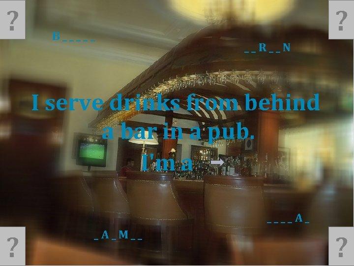 ? B_____ ? __R__N I serve drinks from behind a bar in a pub.