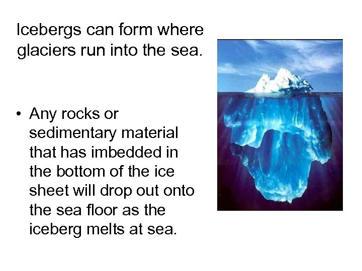 Icebergs can form where glaciers run into the sea. • Any rocks or sedimentary