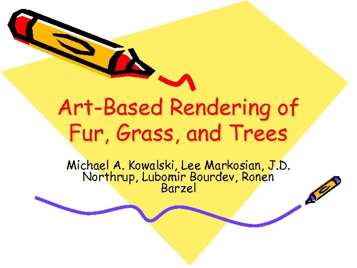 Art-Based Rendering of Fur, Grass, and Trees Michael A. Kowalski, Lee Markosian, J. D.