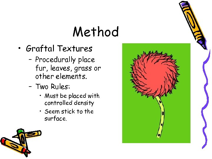 Method • Graftal Textures – Procedurally place fur, leaves, grass or other elements. –