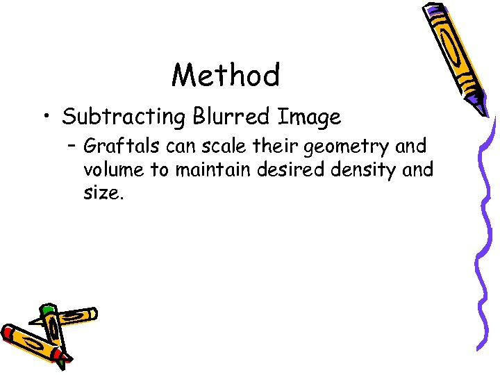 Method • Subtracting Blurred Image – Graftals can scale their geometry and volume to