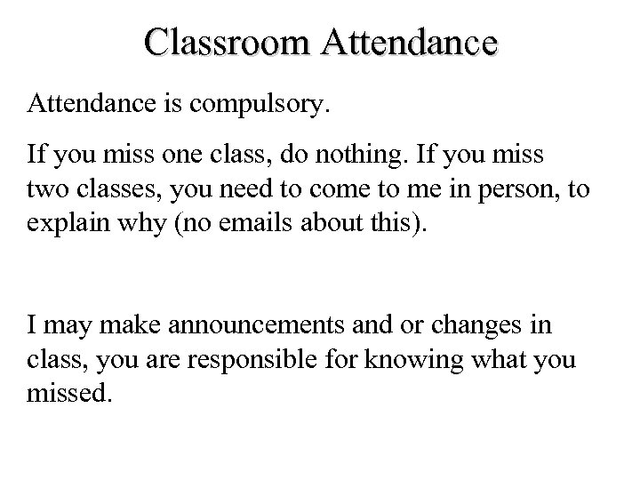 Classroom Attendance is compulsory. If you miss one class, do nothing. If you miss