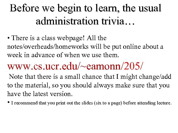 Before we begin to learn, the usual administration trivia… • There is a class