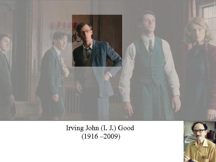 Irving John (I. J. ) Good (1916 – 2009)