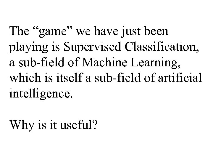 """The """"game"""" we have just been playing is Supervised Classification, a sub-field of Machine"""