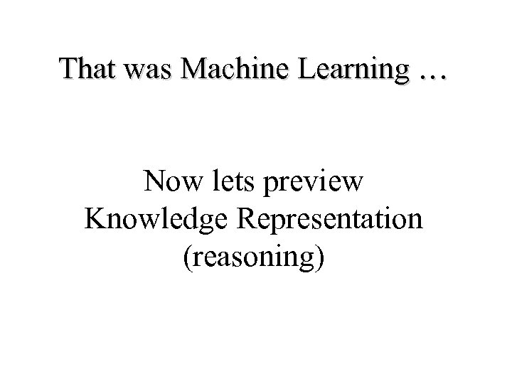 That was Machine Learning … Now lets preview Knowledge Representation (reasoning)