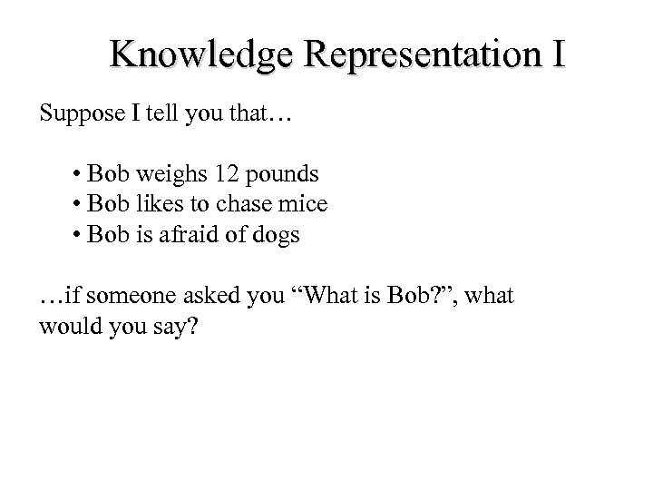 Knowledge Representation I Suppose I tell you that… • Bob weighs 12 pounds •