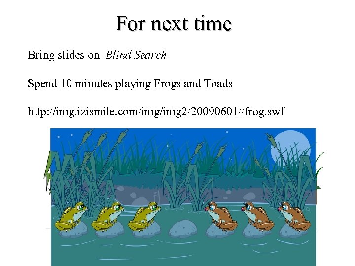 For next time Bring slides on Blind Search Spend 10 minutes playing Frogs and