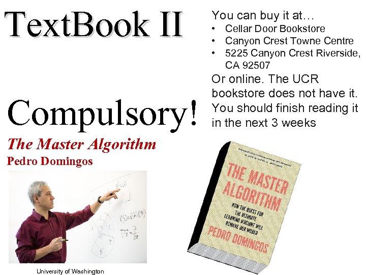 Text. Book II Compulsory! The Master Algorithm Pedro Domingos University of Washington You can