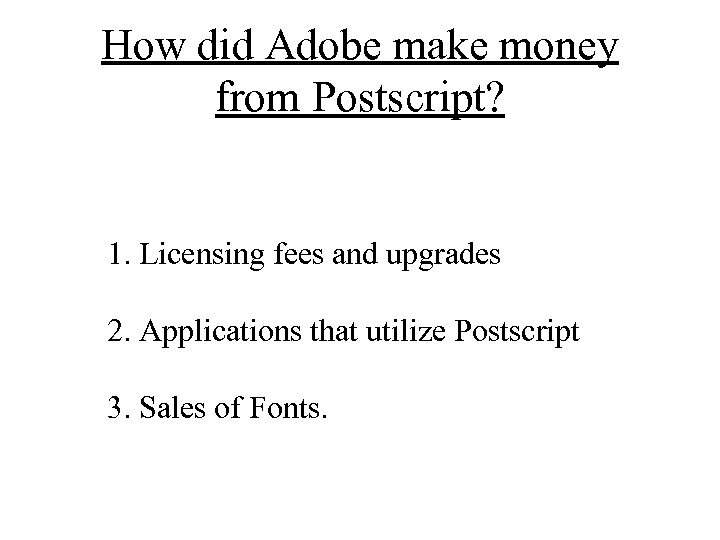 How did Adobe make money from Postscript? 1. Licensing fees and upgrades 2. Applications