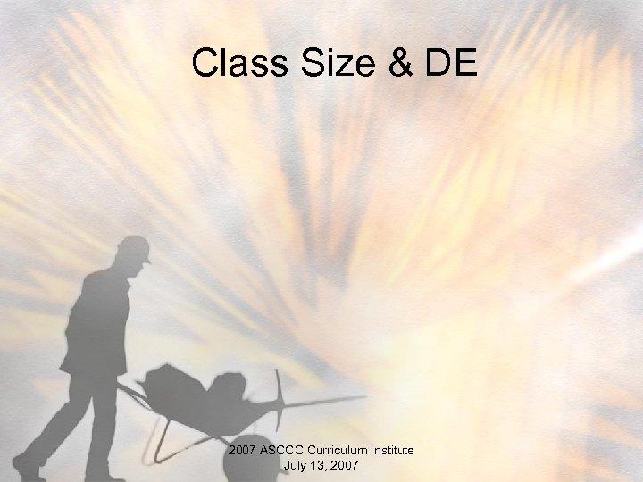 Class Size & DE 2007 ASCCC Curriculum Institute July 13, 2007