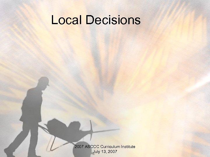Local Decisions 2007 ASCCC Curriculum Institute July 13, 2007