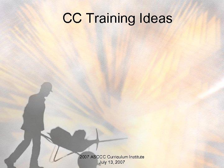 CC Training Ideas 2007 ASCCC Curriculum Institute July 13, 2007