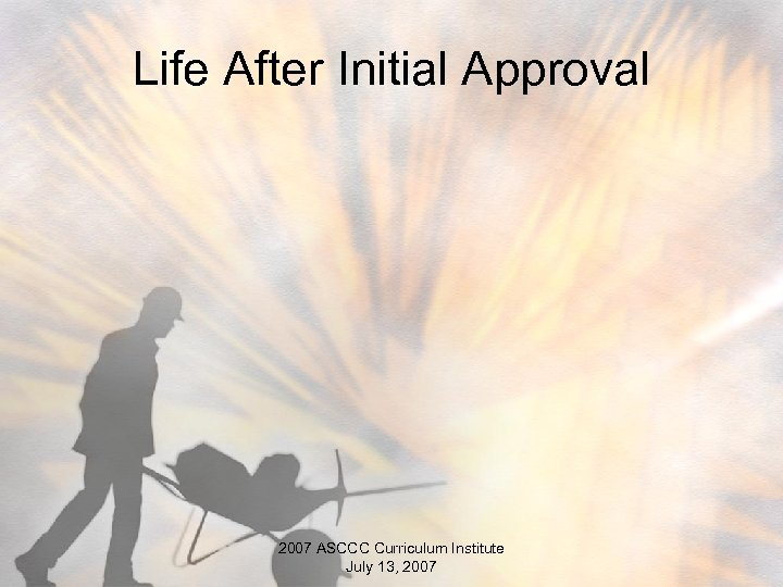 Life After Initial Approval 2007 ASCCC Curriculum Institute July 13, 2007