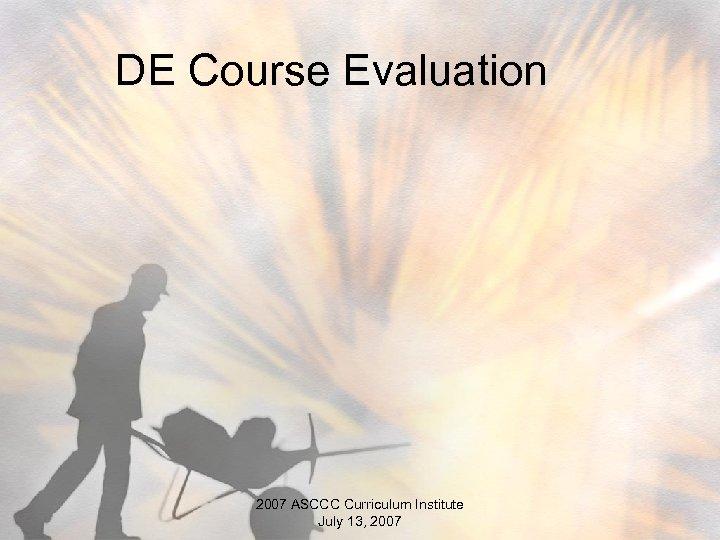 DE Course Evaluation 2007 ASCCC Curriculum Institute July 13, 2007