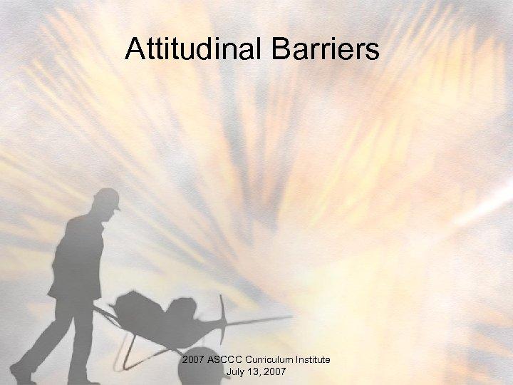 Attitudinal Barriers 2007 ASCCC Curriculum Institute July 13, 2007