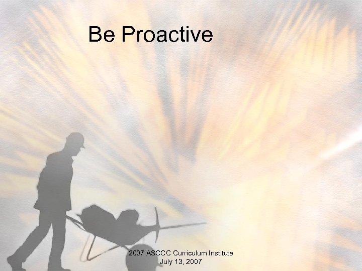 Be Proactive 2007 ASCCC Curriculum Institute July 13, 2007