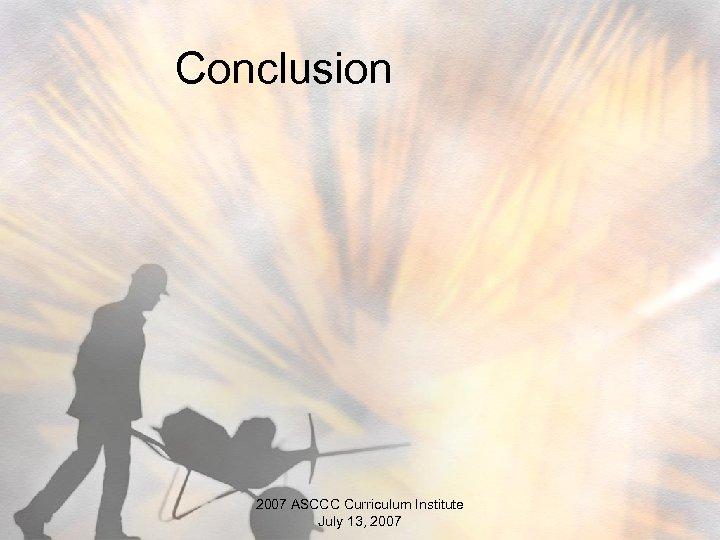 Conclusion 2007 ASCCC Curriculum Institute July 13, 2007