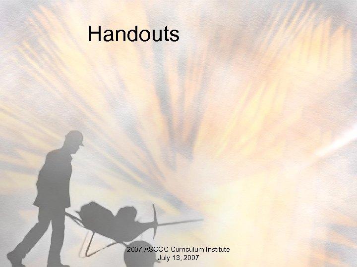 Handouts 2007 ASCCC Curriculum Institute July 13, 2007