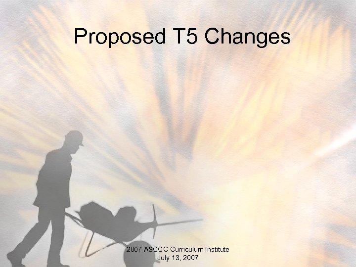 Proposed T 5 Changes 2007 ASCCC Curriculum Institute July 13, 2007