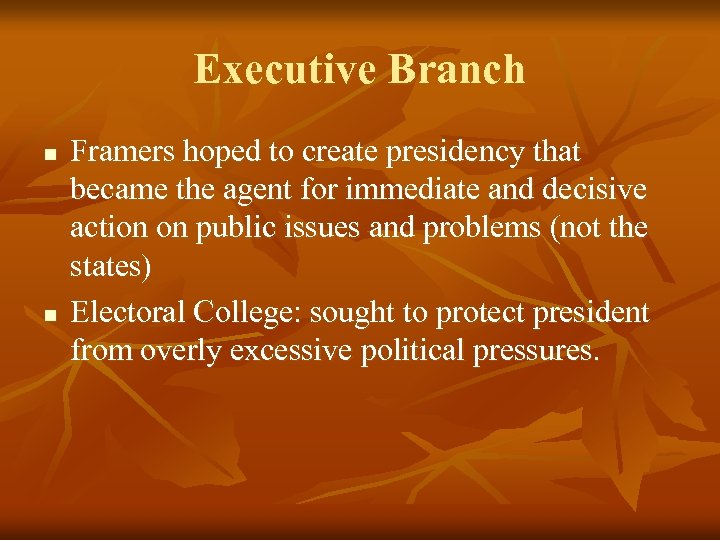 Executive Branch n n Framers hoped to create presidency that became the agent for